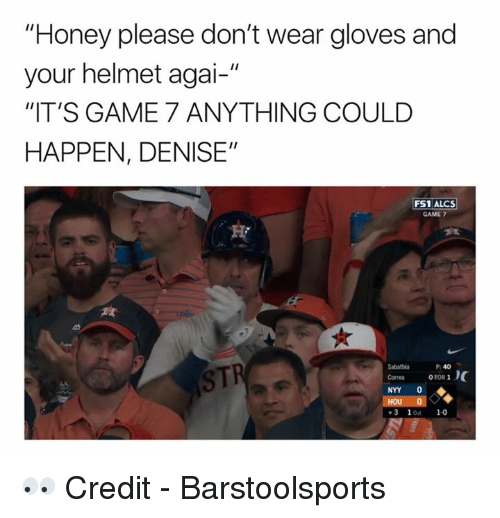 "Game, Honey, and Sti: ""Honey please don't wear gloves and  your helmet agai-""  ""IT'S GAME 7 ANYTHING COULD  HAPPEN, DENISE""  FS1 ALCS  GAME 7  STI  P: 40  Sabathia  Corres OFOR 1  NYY 0  3 1ot 1-0 👀  Credit - Barstoolsports"