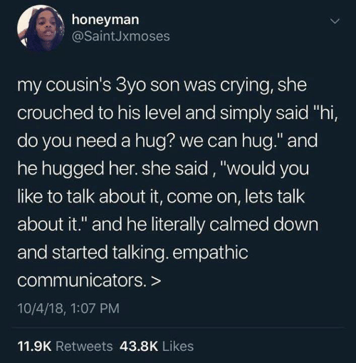 """Crying, Funny, and Tumblr: honeyman  @SaintJxmoses  my cousin's 3yo son was crying, she  crouched to his level and simply said """"hi,  do you need a hug? we can hug."""" and  he hugged her. she said, """"would you  like to talk about it, come on, lets talk  about it."""" and he literally calmed down  and started talking. empathic  communicators. >  10/4/18, 1:07 PM  11.9K Retweets 43.8K Likes"""