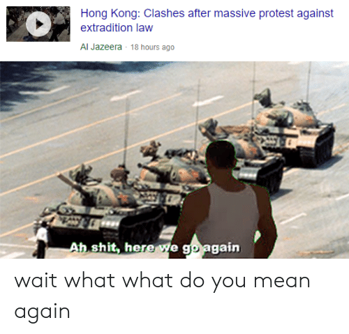 Protest, Shit, and Al Jazeera: Hong Kong: Clashes after massive protest against  extradition law  Al Jazeera 18 hours ago  Ah shit, here we go  again wait what what do you mean again