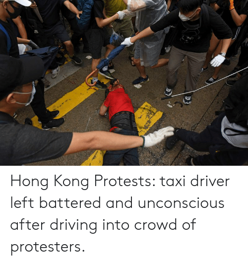Driving, Hong Kong, and Taxi: Hong Kong Protests: taxi driver left battered and unconscious after driving into crowd of protesters.