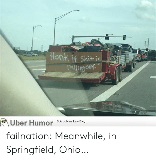 Tumblr, Uber, and Blog: Honk if Shitic  relingoff  Uber Humor  Bob Loblaw Law Blog failnation:  Meanwhile, in Springfield, Ohio…