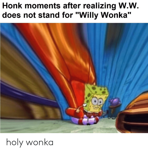 """Willy Wonka, Dank Memes, and Wonka: Honk moments after realizing W.W  does not stand for """"Willy Wonka"""" holy wonka"""