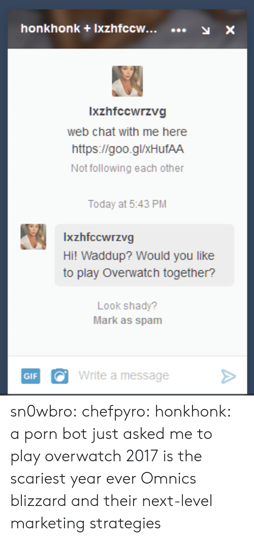 Target, Tumblr, and Blizzard: honkhonk +Ixzhfccw...y X  Ixzhfccwrzvg  web chat with me here  https://goo.glxHufAA  Not following each other  Today at 5:43 PM  Ixzhfccwrzvg  Hi! Waddup? Would you like  to play Overwatch together?  Look shady?  Mark as spam  GIFWrite a message> sn0wbro:  chefpyro:  honkhonk: a porn bot just asked me to play overwatch 2017 is the scariest year ever  Omnics  blizzard and their next-level marketing strategies