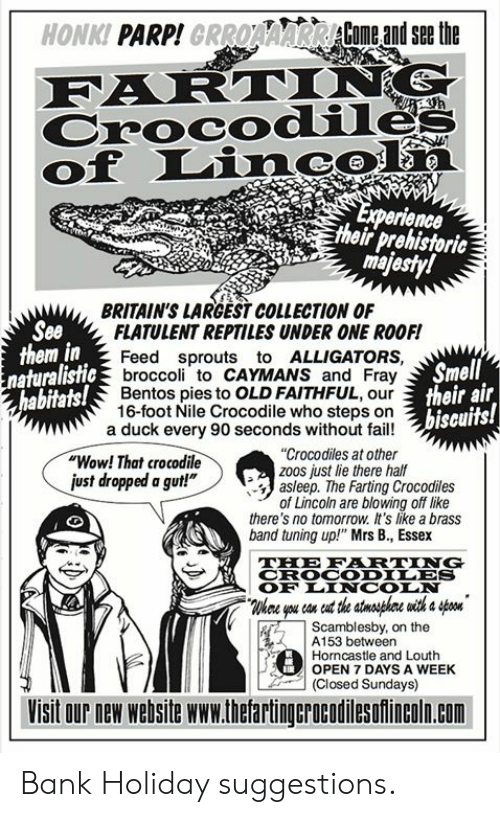 """Fail, Memes, and Smell: HONKI PARP!GRROAAARCome andsethe  Crocodile  of Linc  erience  their prehistoric  ma  BRITAIN'S LARGEST COLLECTION OF  See  them in  FLATULENT REPTILES UNDER ONE ROOF!  Feed sprouts to ALLIGATORS,  broccoli to CAYMANS and Fray  Bentos pies to OLD FAITHFUL, our  16-foot Nile Crocodile who steps on  Smell  their air  biseuits!  naturalistic  abitats!  a duck every 90 seconds without fail!  """"Wow! That crocodile  ust dropped a gut!""""  """"Crocodiles at other  zoos just lie there half  asleep. The Farting Crocodiles  of Lincoln are blowing off like  there's no tomorrow. It's like a brass  band tuning up!"""" Mrs B., Essex  THE FRTING  CROCODILES  OF LINCOIN  Whee you con eut the stnsphre with a on  Scamblesby, on the  ! A153 between  Horncastle and Louth  OPEN 7 DAYS A WEEK  (Closed Sundays)  Visit our new website www.thetartingcrocodilesofincoln.com Bank Holiday suggestions."""