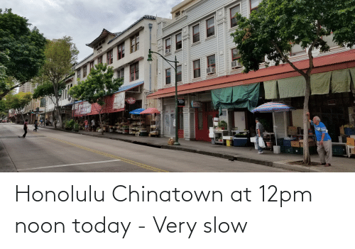 Today, Chinatown, and Honolulu: Honolulu Chinatown at 12pm noon today - Very slow