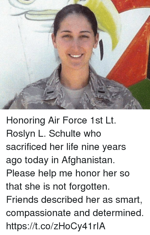 Friends, Life, and Memes: Honoring Air Force 1st Lt. Roslyn L. Schulte who sacrificed her life nine years ago today in Afghanistan. Please help me honor her so that she is not forgotten. Friends described her as smart, compassionate and determined. https://t.co/zHoCy41rIA