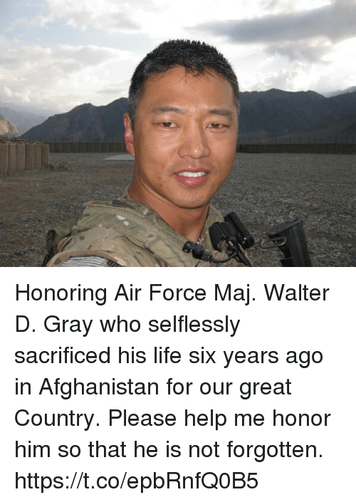 Life, Memes, and Afghanistan: Honoring Air Force Maj. Walter D. Gray who selflessly sacrificed his life six years ago in Afghanistan for our great Country. Please help me honor him so that he is not forgotten. https://t.co/epbRnfQ0B5