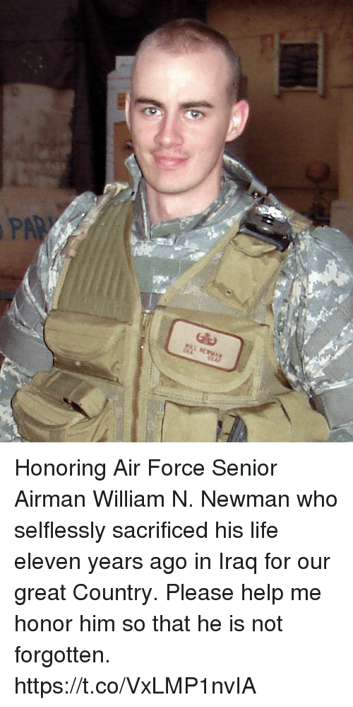 Life, Memes, and Newman: Honoring Air Force Senior Airman William N. Newman who selflessly sacrificed his life eleven years ago in Iraq for our great Country. Please help me honor him so that he is not forgotten. https://t.co/VxLMP1nvIA