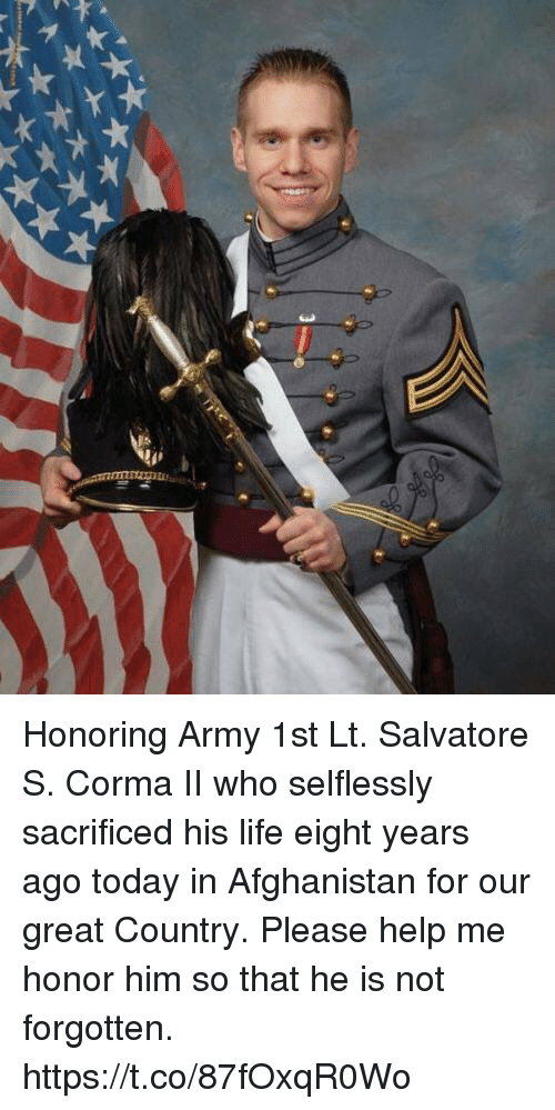 Life, Memes, and Army: Honoring Army 1st Lt. Salvatore S. Corma II who selflessly sacrificed his life eight years ago today in Afghanistan for our great Country. Please help me honor him so that he is not forgotten. https://t.co/87fOxqR0Wo