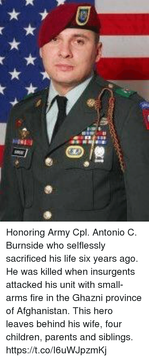 Children, Fire, and Life: Honoring Army Cpl. Antonio C. Burnside who selflessly sacrificed his life six years ago. He was killed when insurgents attacked his unit with small-arms fire in the Ghazni province of Afghanistan. This hero leaves behind his wife, four children, parents and siblings. https://t.co/I6uWJpzmKj