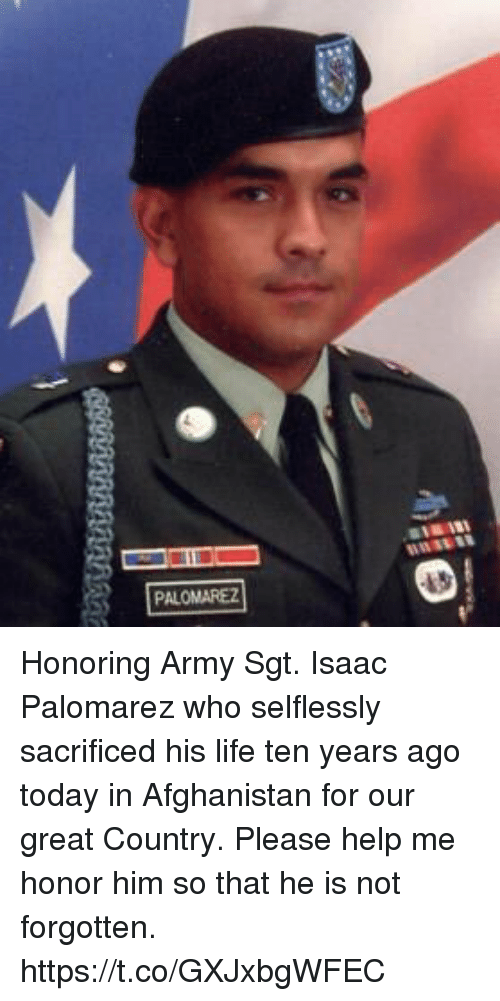 Life, Memes, and Army: Honoring Army Sgt. Isaac Palomarez who selflessly sacrificed his life ten years ago today in Afghanistan for our great Country. Please help me honor him so that he is not forgotten. https://t.co/GXJxbgWFEC