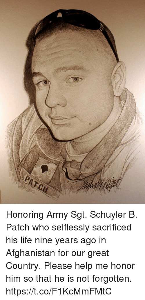 Life, Memes, and Army: Honoring Army Sgt. Schuyler B. Patch who selflessly sacrificed his life nine years ago in Afghanistan for our great Country. Please help me honor him so that he is not forgotten. https://t.co/F1KcMmFMtC
