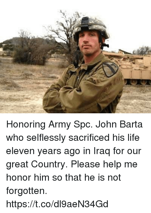 Life, Memes, and Army: Honoring Army Spc. John Barta who selflessly sacrificed his life eleven years ago in Iraq for our great Country. Please help me honor him so that he is not forgotten. https://t.co/dl9aeN34Gd