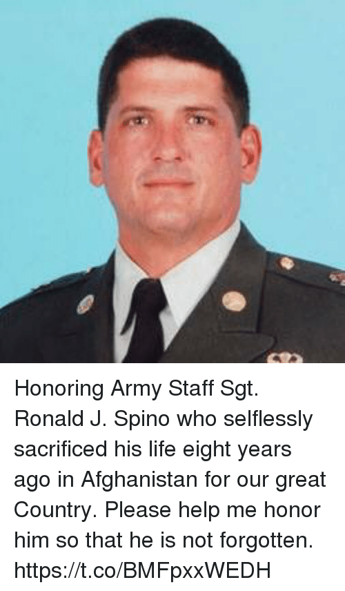 Life, Memes, and Army: Honoring Army Staff Sgt. Ronald J. Spino who selflessly sacrificed his life eight years ago in Afghanistan for our great Country. Please help me honor him so that he is not forgotten. https://t.co/BMFpxxWEDH