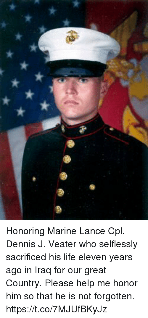 Life, Memes, and Help: Honoring Marine Lance Cpl. Dennis J. Veater who selflessly sacrificed his life eleven years ago in Iraq for our great Country. Please help me honor him so that he is not forgotten. https://t.co/7MJUfBKyJz