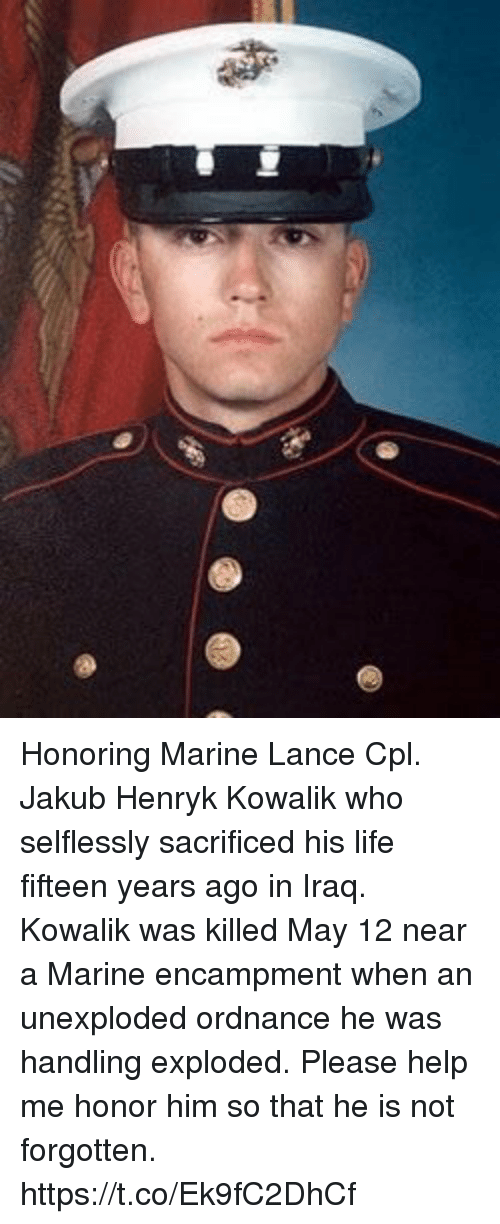 Life, Memes, and Help: Honoring Marine Lance Cpl. Jakub Henryk Kowalik who selflessly sacrificed his life fifteen years ago in Iraq. Kowalik was killed May 12 near a Marine encampment when an unexploded ordnance he was handling exploded. Please help me honor him so that he is not forgotten. https://t.co/Ek9fC2DhCf