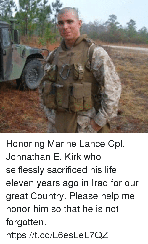 Life, Memes, and Help: Honoring Marine Lance Cpl. Johnathan E. Kirk who selflessly sacrificed his life eleven years ago in Iraq for our great Country. Please help me honor him so that he is not forgotten. https://t.co/L6esLeL7QZ