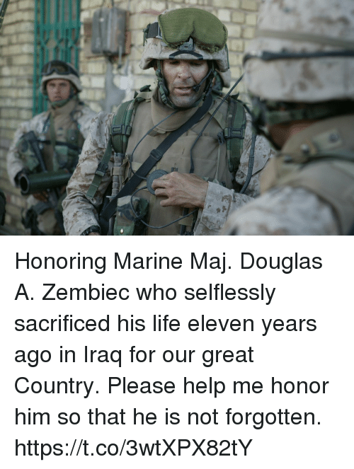 Life, Memes, and Help: Honoring Marine Maj. Douglas A. Zembiec who selflessly sacrificed his life eleven years ago in Iraq for our great Country. Please help me honor him so that he is not forgotten. https://t.co/3wtXPX82tY
