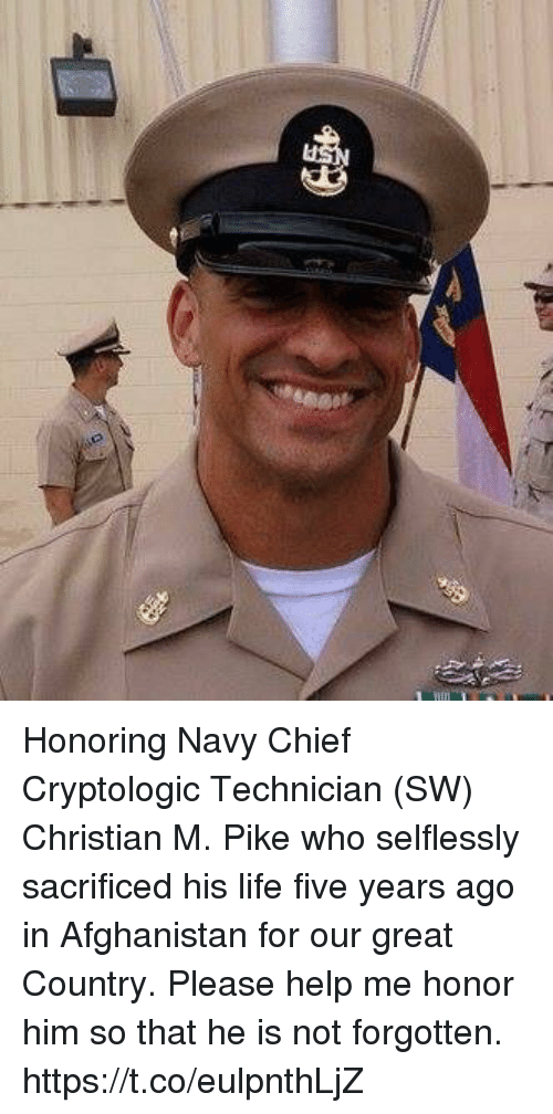 Life, Memes, and Afghanistan: Honoring Navy Chief Cryptologic Technician (SW) Christian M. Pike who selflessly sacrificed his life five years ago in Afghanistan for our great Country. Please help me honor him so that he is not forgotten. https://t.co/eulpnthLjZ