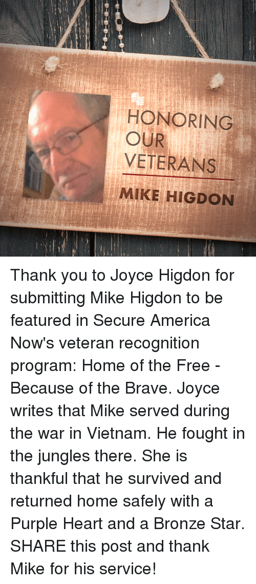 America, Thank You, and Brave: HONORING  OUR  VETERANS  MIKE HIGDON Thank you to Joyce Higdon for submitting Mike Higdon to be featured in Secure America Now's veteran recognition program: Home of the Free - Because of the Brave.  Joyce writes that Mike served during the war in Vietnam. He fought in the jungles there. She is thankful that he survived and returned home safely with a Purple Heart and a Bronze Star.   SHARE this post and thank Mike for his service!