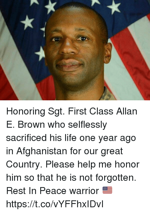 Life, Memes, and Afghanistan: Honoring Sgt. First Class Allan E. Brown who selflessly sacrificed his life one year ago in Afghanistan for our great Country. Please help me honor him so that he is not forgotten. Rest In Peace warrior 🇺🇸 https://t.co/vYFFhxIDvI