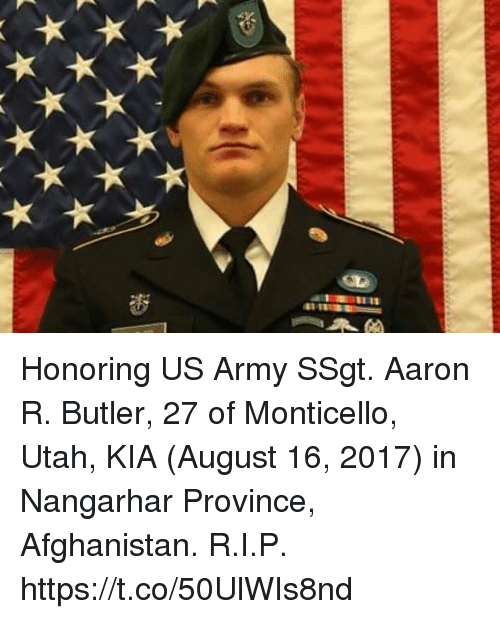 Memes, Army, and Afghanistan: Honoring US Army SSgt. Aaron R. Butler, 27 of Monticello, Utah, KIA (August 16, 2017) in Nangarhar Province, Afghanistan. R.I.P. https://t.co/50UlWIs8nd