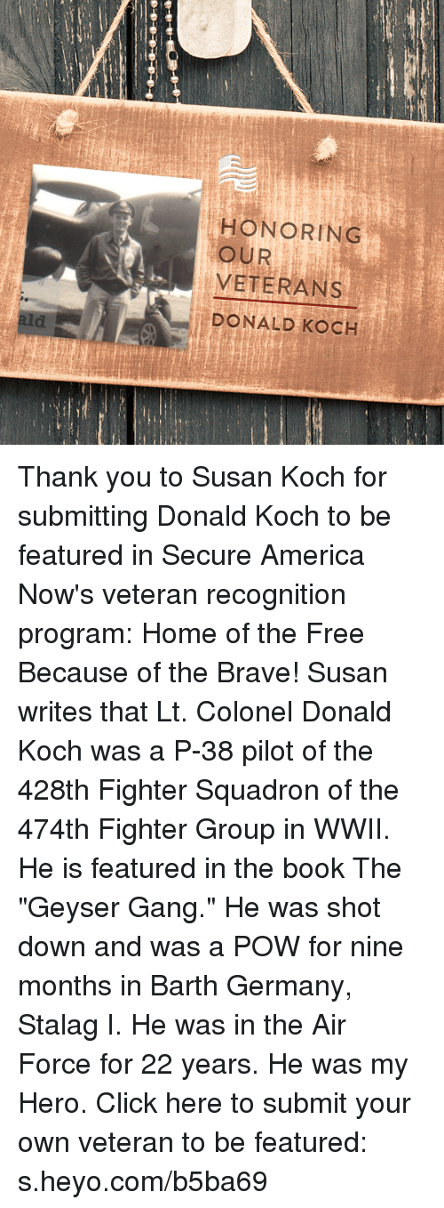 "America, Click, and Gang: HONORING  VETERANS  DONALD KOCH  OUR Thank you to Susan Koch for submitting Donald Koch to be featured in Secure America Now's veteran recognition program: Home of the Free Because of the Brave!  Susan writes that Lt. Colonel Donald Koch was a P-38 pilot of the 428th Fighter Squadron of the 474th Fighter Group in WWII. He is featured in the book The ""Geyser Gang."" He was shot down and was a POW for nine months in Barth Germany, Stalag I. He was in the Air Force for 22 years. He was my Hero.  Click here to submit your own veteran to be featured: s.heyo.com/b5ba69"