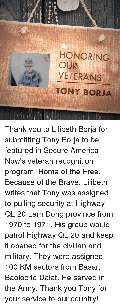 America, Anaconda, and Army: HONORING  VETERANS  TONY BORJA  OUR Thank you to Lilibeth Borja for submitting Tony Borja to be featured in Secure America Now's veteran recognition program: Home of the Free, Because of the Brave.  Lilibeth writes that Tony was assigned to pulling security at Highway QL 20 Lam Dong province from 1970 to 1971. His group would patrol Highway QL 20 and keep it opened for the civilian and military. They were assigned 100 KM sectors from Basar, Baoloc to Dalat. He served in the Army.  Thank you Tony for your service to our country!