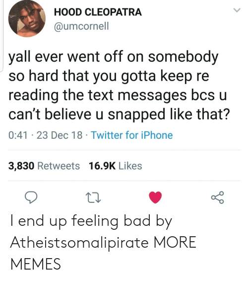 Bad, Dank, and Iphone: HOOD CLEOPATRA  @umcornell  yall ever went off on somebody  so hard that you gotta keep re  reading the text messages bcs u  can't believe u snapped like that?  0:41 23 Dec 18 Twitter for iPhone  3,830 Retweets 16.9K Likes I end up feeling bad by Atheistsomalipirate MORE MEMES