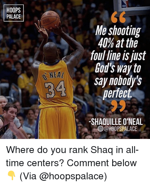 Memes, Shaq, and Time: HOOPS  PALACE  NG  Me shooting  40% at the  foul line is just  God's way to  say nobody's  perfect  NEA  SHAQUILLE O'NEAL  @HOOPSPALACE Where do you rank Shaq in all-time centers? Comment below👇 (Via @hoopspalace)
