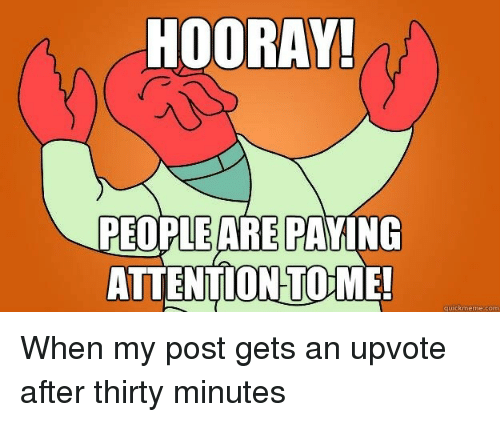 Tome, Com, and Post: HOORAY!  PEOPLE ARE PAYING  ATTENTION TOME!  quickmeme.com When my post gets an upvote after thirty minutes