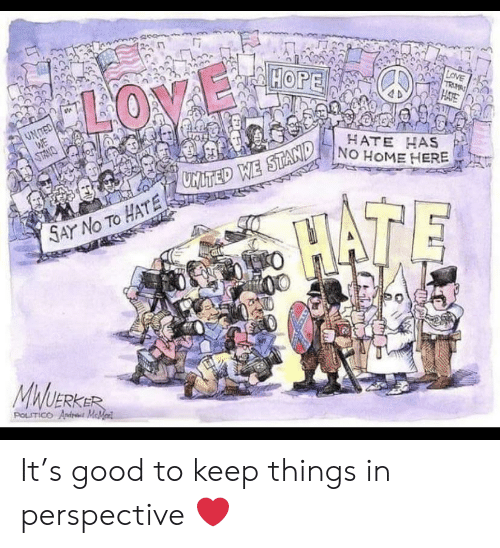 Love, Good, and Home: HOPE  LOVE  TRM  HATE  LOVE  UNTED  WE  HATE HAS  NO HOME HERE  ONMLS  MITED WE STAND  HATE  SAY No TO HATE 2  MWUERKER  POLITICO Andr MeMed It's good to keep things in perspective ❤️