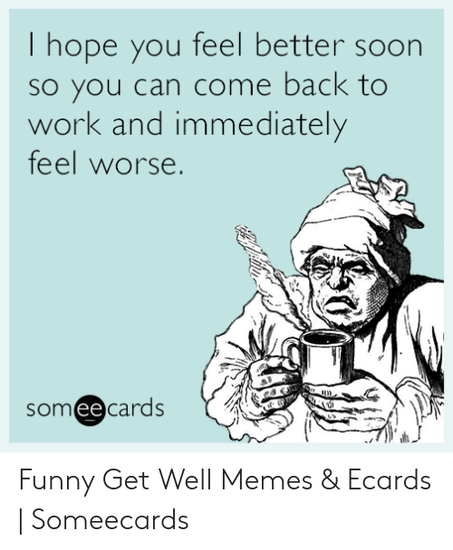 Hope You Feel Better Soon So You Can Come Back to Work and