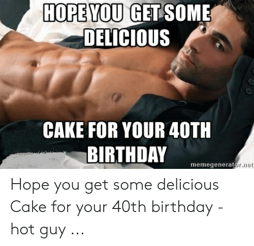 Hope You Get Some Delicious Cake For Your 40th Birthday Memegenerat