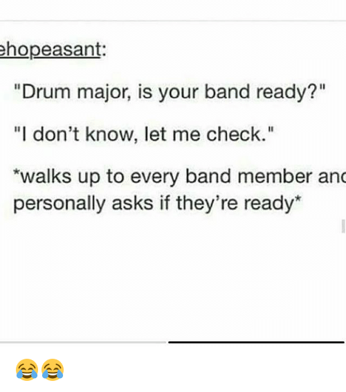 ✅ best memes about drum major drum major memes memes band and asks hopeasant drum major is your band ready i don t know let check walks up to every band member anc personally asks if
