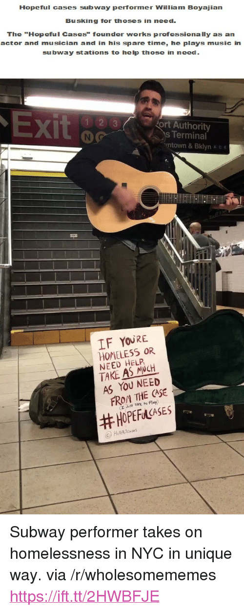 """Homeless, Music, and Subway: Hopeful cases subway performer William Boyajian  Busking for thoses in need  The """"Hopeful Cases"""" founder works professionally as an  actor and musician and in his spare time, he plays music in  subway stations to help those in need  X)  ort Authority  s Terminal  ntown & Bklyn A c e  IF YOURE  HOMELESS OR  NEED HELP  TAKE AS NCH  AS YOU NEED  FROM THE CASE  (r uust zke to Play)  <p>Subway performer takes on homelessness in NYC in unique way. via /r/wholesomememes <a href=""""https://ift.tt/2HWBFJE"""">https://ift.tt/2HWBFJE</a></p>"""