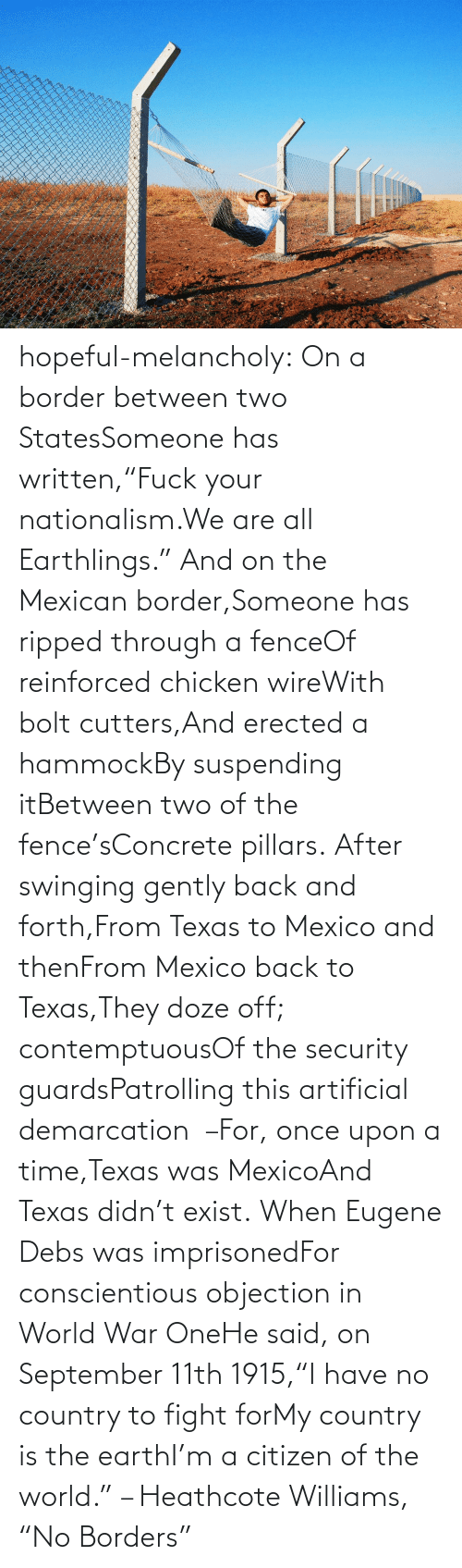 """Tumblr, Blog, and Chicken: hopeful-melancholy:  On a border between two StatesSomeone has written,""""Fuck your nationalism.We are all Earthlings."""" And on the Mexican border,Someone has ripped through a fenceOf reinforced chicken wireWith bolt cutters,And erected a hammockBy suspending itBetween two of the fence'sConcrete pillars. After swinging gently back and forth,From Texas to Mexico and thenFrom Mexico back to Texas,They doze off; contemptuousOf the security guardsPatrolling this artificial demarcation –For, once upon a time,Texas was MexicoAnd Texas didn't exist. When Eugene Debs was imprisonedFor conscientious objection in World War OneHe said, on September 11th 1915,""""I have no country to fight forMy country is the earthI'm a citizen of the world."""" – Heathcote Williams, """"No Borders"""""""