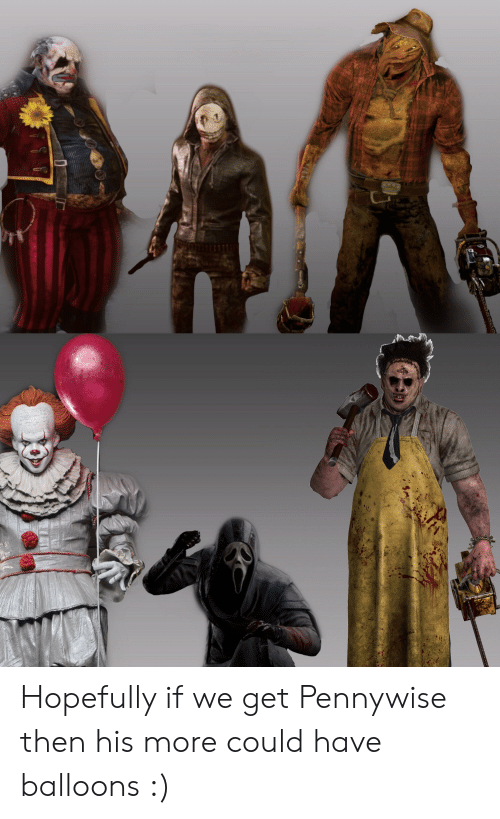 Pennywise, Balloons, and More: Hopefully if we get Pennywise then his more could have balloons :)
