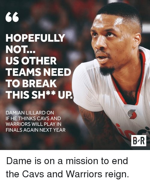 Cavs, Finals, and Damian Lillard: HOPEFULLY  NOT  US OTHER  TEAMS NEED  TO BREAK  THIS SH** UP  DAMIAN LILLARD ON  IF HE THINKS CAVS AND  WARRIORS WILL PLAY IN  FINALS AGAIN NEXT YEAR  BR Dame is on a mission to end the Cavs and Warriors reign.