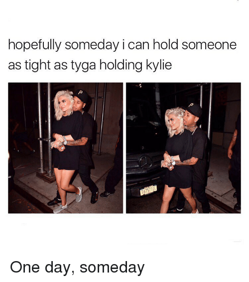 Memes, Tyga, and 🤖: hopefully someday i can hold someone  as tight as tyga holding kylie One day, someday