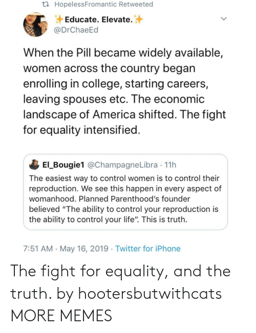 """America, College, and Dank: HopelessFromantic Retweeted  Educate. Elevate.  @DrChaeEd  When the Pill became widely available,  women across the country began  enrolling in college, starting careers,  leaving spouses etc. The economic  andscape of America shifted. Ihe fight  for equality intensified  El_Bougie1 @ChampagneLibra 11h  The easiest way to control women is to control their  reproduction. We see this happen in every aspect of  womanhood. Planned Parenthood's founder  believed """"The ability to control your reproduction is  the ability to control your life"""". This is truth  7:51 AM May 16, 2019 Twitter for iPhone The fight for equality, and the truth. by hootersbutwithcats MORE MEMES"""