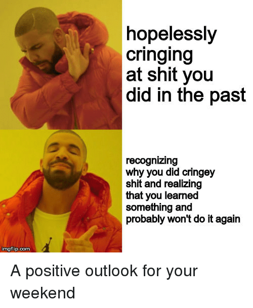 Do It Again, Shit, and Outlook: hopelessly  cringing  at shit you  did in the past  recognizing  why you did cringey  shit and realizing  that you learned  something and  probably won't do it again  imgflip.com A positive outlook for your weekend