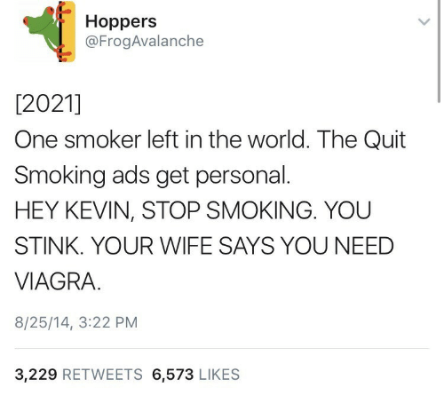 Smoking, Viagra, and World: Hoppers  @FrogAvalanche  [2021]  One smoker left in the world. The Quit  Smoking ads get personal.  HEY KEVIN, STOP SMOKING. YOU  STINK. YOUR WIFE SAYS YOU NEED  VIAGRA.  8/25/14, 3:22 PM  3,229 RETWEETS 6,573 LIKES