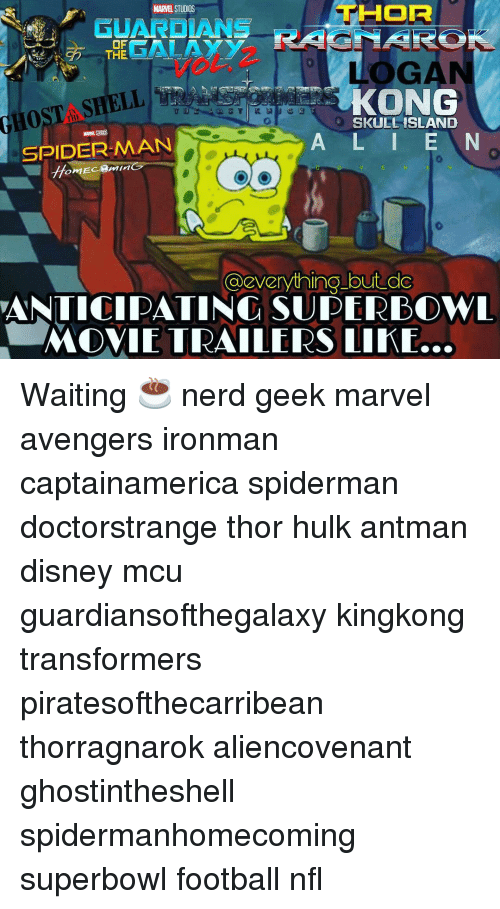 Memes, Antman, and Skull: HOR  MARMEL STUDIOS  OF  GALAXY  THE  LOGA  HOST SHELL  SPIDERMAN  KONG  SKULL ISLAND  A L I E N  @everything but do  ANTICIPATING SUPERBOWL  MOVIE TRAILERS LIKE. Waiting ☕ nerd geek marvel avengers ironman captainamerica spiderman doctorstrange thor hulk antman disney mcu guardiansofthegalaxy kingkong transformers piratesofthecarribean thorragnarok aliencovenant ghostintheshell spidermanhomecoming superbowl football nfl