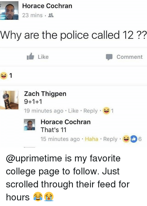 College, Memes, and Police: Horace Cochrarn  23 mins .  Why are the police called 12 ??  Like  Comment  Zach Thigpen  9+1+1  19 minutes ago . Like-Reply-  1  Horace Cochran  That's 1'1  15 minutes ago Haha Reply  6 @uprimetime is my favorite college page to follow. Just scrolled through their feed for hours 😂😭