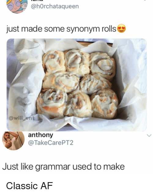 Af, Memes, and 🤖: @hOrchataqueen  just made some synonym rolls  @will ent  anthony  @TakeCarePT2  Just like grammar used to make Classic AF