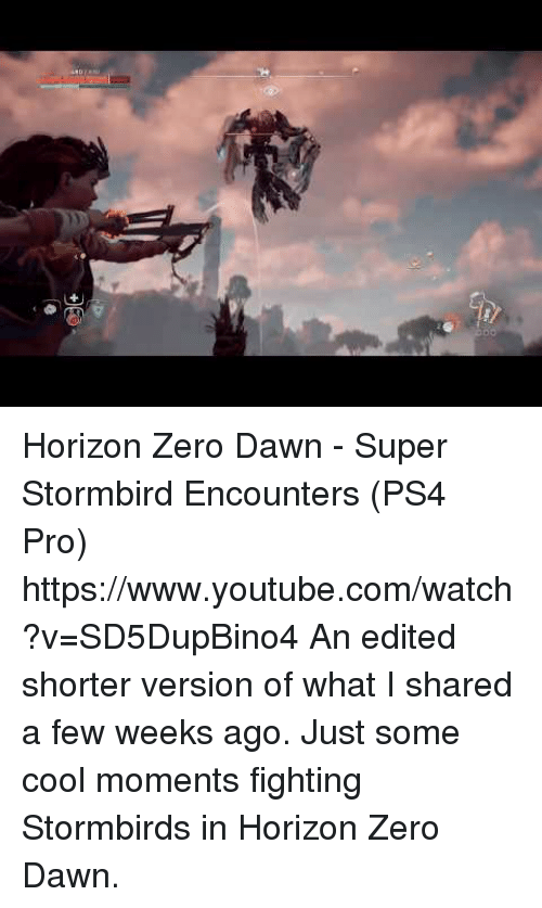 Ps4, Target, and youtube.com: Horizon Zero Dawn - Super Stormbird Encounters (PS4 Pro) https://www.youtube.com/watch?v=SD5DupBino4  An edited shorter version of what I shared a few weeks ago. Just some cool moments fighting Stormbirds in Horizon Zero Dawn.
