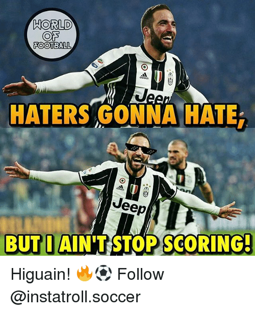 Football, Memes, and Soccer: HORLD  COTS  FOOTBALL  HATERS GONNA HATE  Jeep  BUT I AIN'T RSTOPSCORING- Higuain! 🔥⚽️ Follow @instatroll.soccer