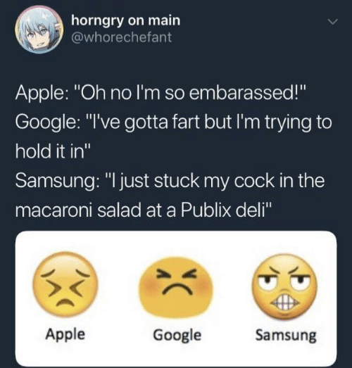 "Apple, Google, and Publix: horngry on main  @whorechefant  Apple: ""Oh no I'm so embarassed!""  Google: ""l've gotta fart but I'm trying to  hold it in""  Samsung: ""I just stuck my cock in the  macaroni salad at a Publix deli""  Apple  Google  Samsung"