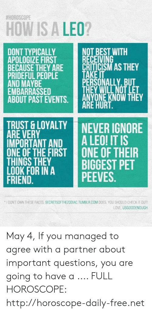 Facts, Love, and Tumblr:  #HOROSCOPE  HOW IS A LEO?  NOT BEST WITH  RECEIVING  DONT TYPICALLY  APOLOGIZE FIRST  BECAUSE THEY ARECRITICISM AS THEY  PRIDEFUL PEOPLE  AND MAYBE  EMBARRASSED  ABOUT PAST EVENTS. ANYONE KNOW THEY  TAKE IT  PERSONALLY. BUT  THEY WILL NOT LET  ARE HURT  TRUST & LOYALTY NEVER IGNORE  ARE VERY  IMPORTANT AND A LEO! IT IS  0NEOFTHE FİRST! ONE OF THEIR  THINGS THEY  INA İGGEST PET  PEEVES  FRIEND.  1 DONT OWN THESE FACTS SECRETSOFTHEZODIAC TUMBLR COM DOES YOU SHOULD CHECK IT OUTI  LOVE, USGOODENOUGH May 4, If you managed to agree with a partner about important questions, you are going to have a   .... FULL HOROSCOPE: http://horoscope-daily-free.net